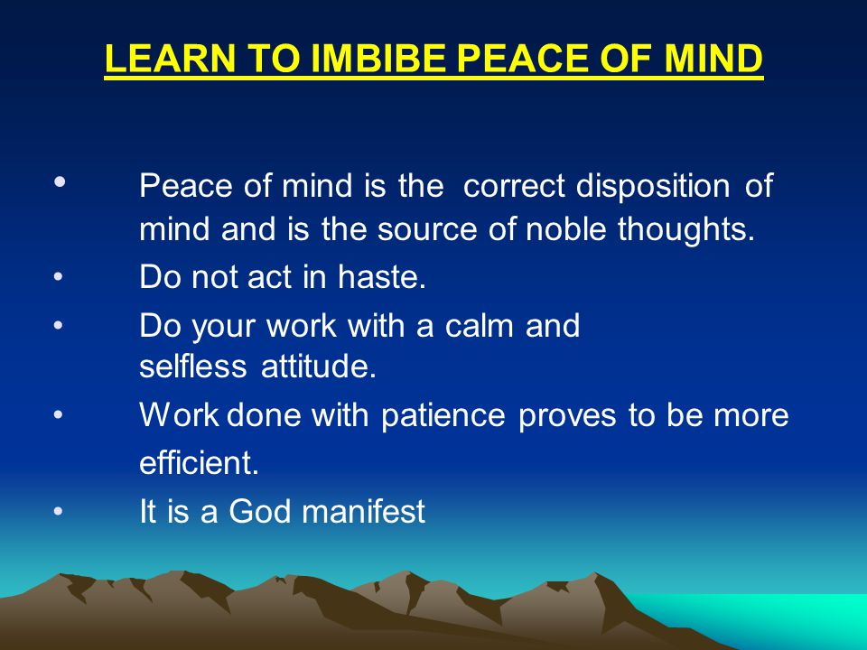 Peace of mind is the correct disposition of mind and is the source of noble thoughts.