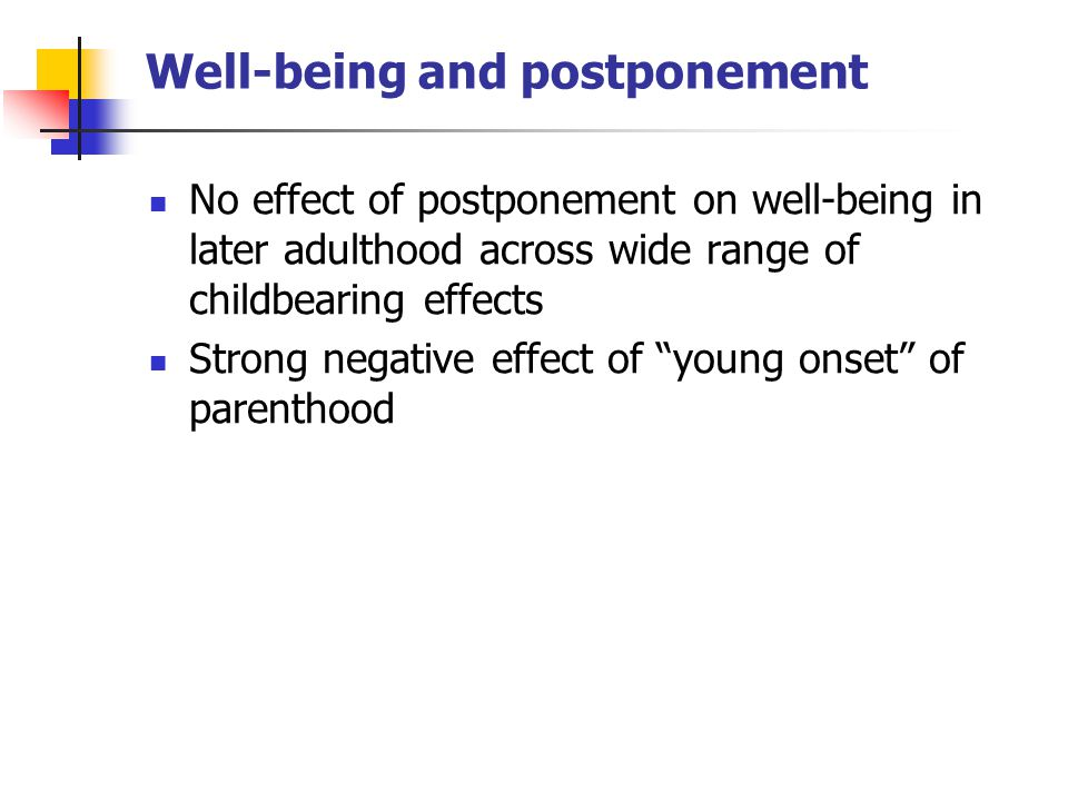 Well-being and postponement No effect of postponement on well-being in later adulthood across wide range of childbearing effects Strong negative effect of young onset of parenthood