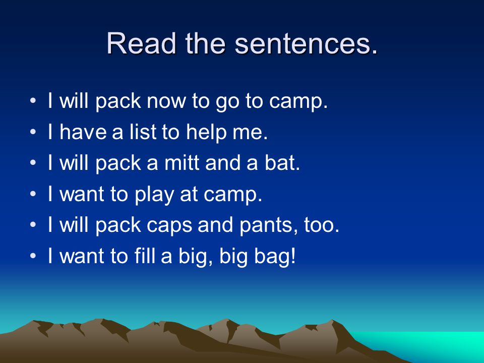 Read the sentences. I will pack now to go to camp. I have a list to help me. I will pack a mitt and a bat. I want to play at camp. I will pack caps an
