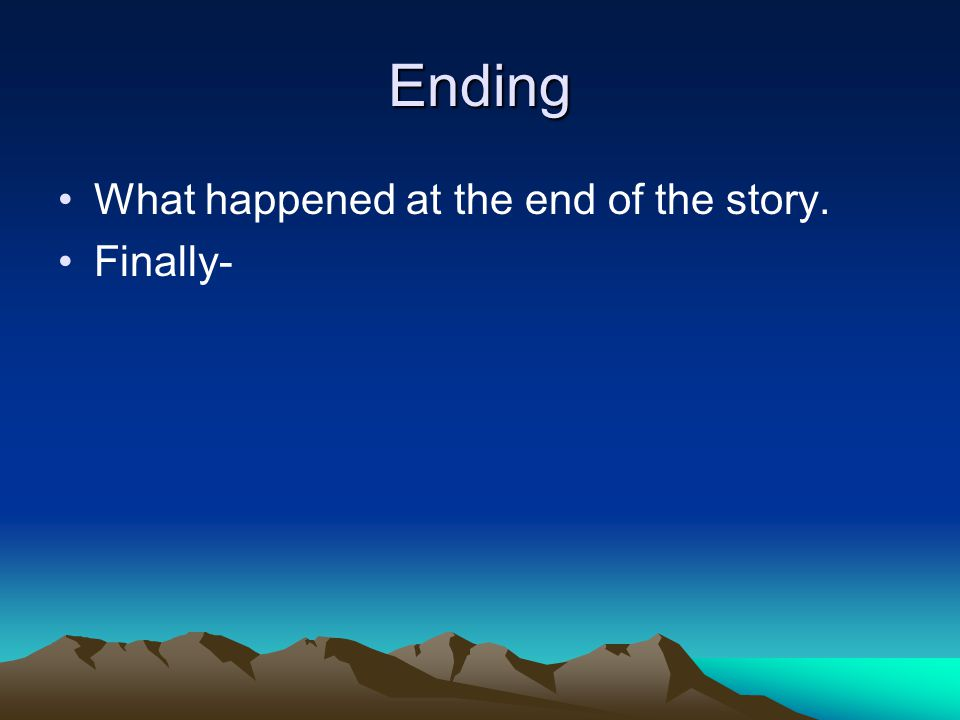 Ending What happened at the end of the story. Finally-