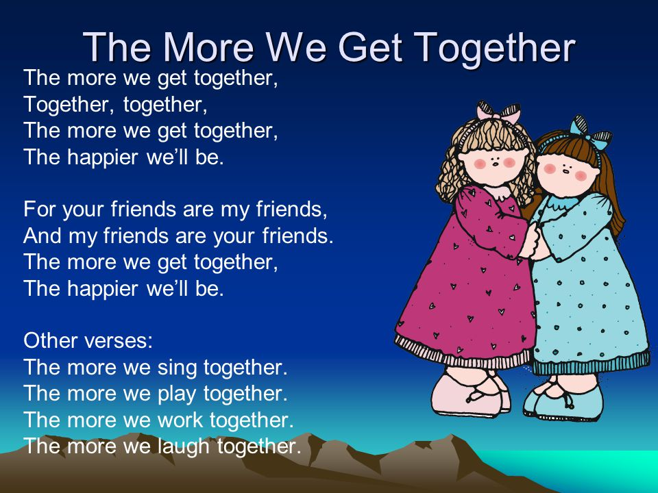 The More We Get Together The more we get together, Together, together, The more we get together, The happier we'll be. For your friends are my friends