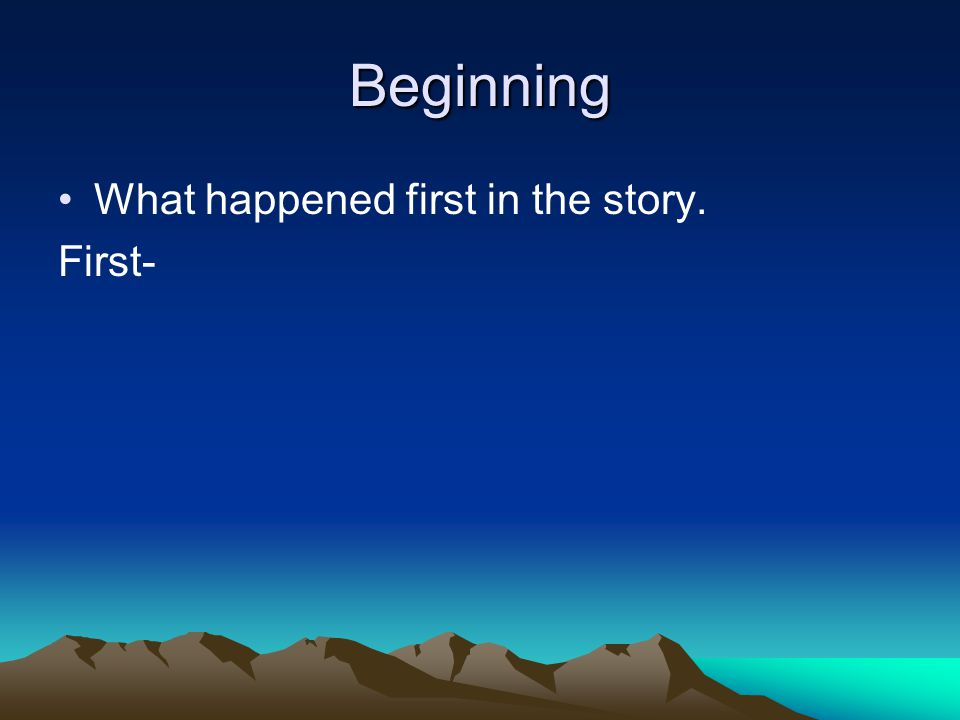 Beginning What happened first in the story. First-