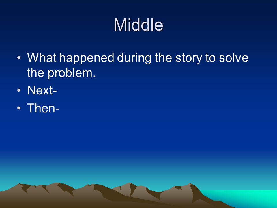 Middle What happened during the story to solve the problem. Next- Then-