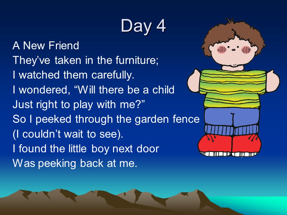 """Day 4 A New Friend They've taken in the furniture; I watched them carefully. I wondered, """"Will there be a child Just right to play with me?"""" So I peek"""
