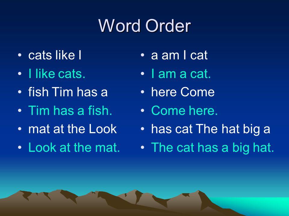 Word Order cats like I I like cats. fish Tim has a Tim has a fish. mat at the Look Look at the mat. a am I cat I am a cat. here Come Come here. has ca