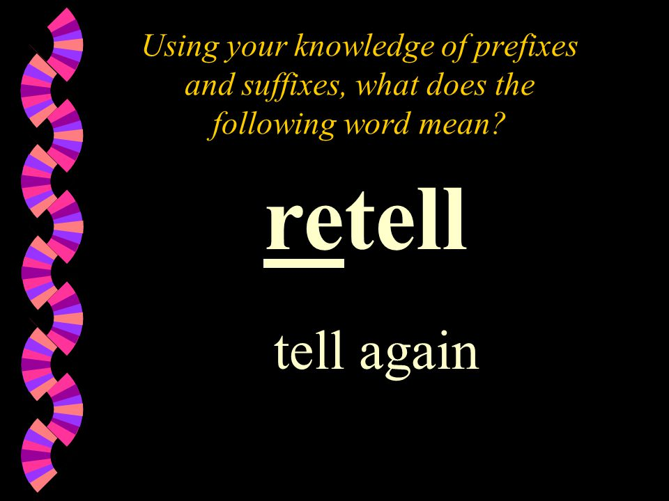 Using your knowledge of prefixes and suffixes, what does the following word mean retell tell again