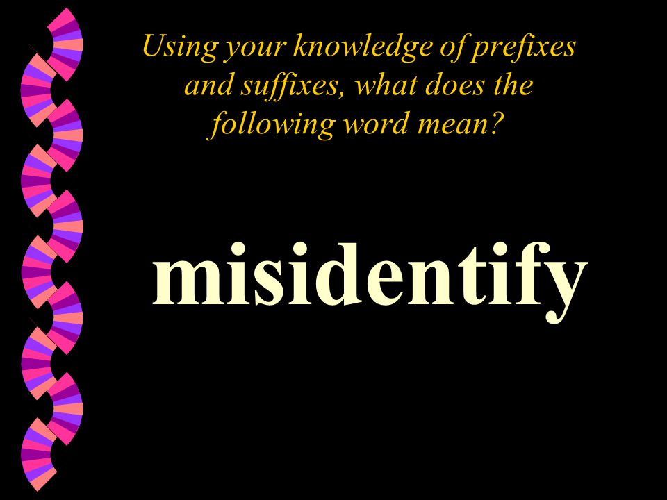 Using your knowledge of prefixes and suffixes, what does the following word mean? misidentify