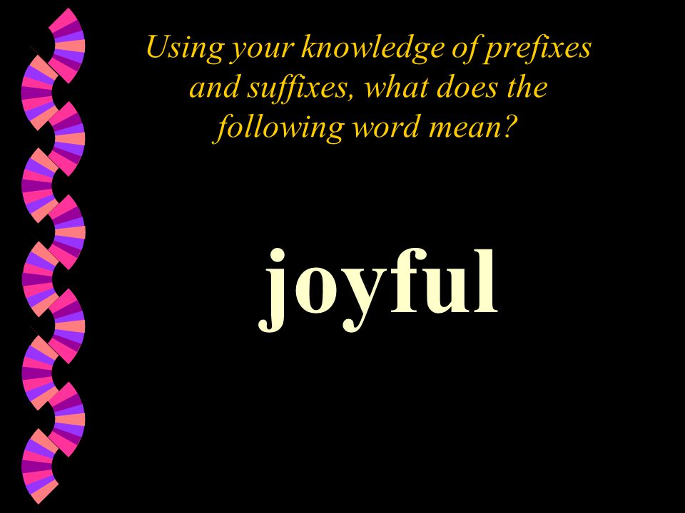 Using your knowledge of prefixes and suffixes, what does the following word mean joyful