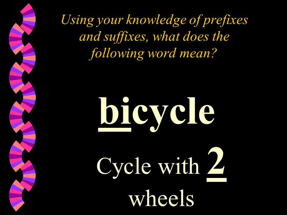 Using your knowledge of prefixes and suffixes, what does the following word mean? bicycle Cycle with 2 wheels