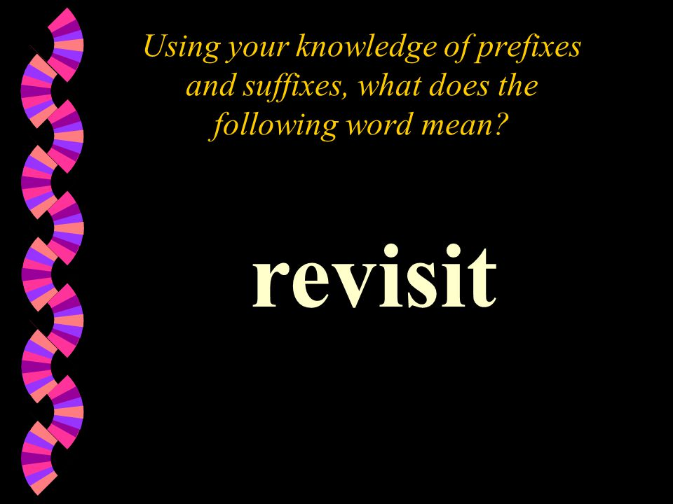 Using your knowledge of prefixes and suffixes, what does the following word mean? revisit