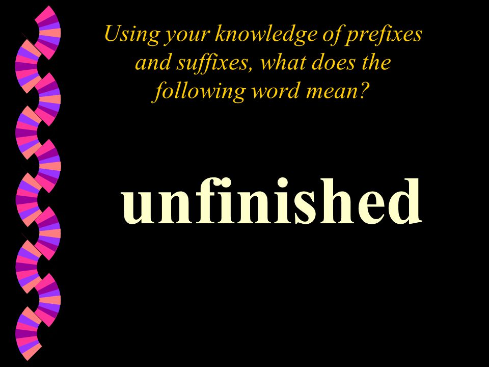 Using your knowledge of prefixes and suffixes, what does the following word mean? unfinished