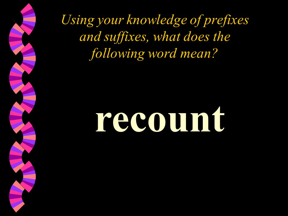 Using your knowledge of prefixes and suffixes, what does the following word mean recount