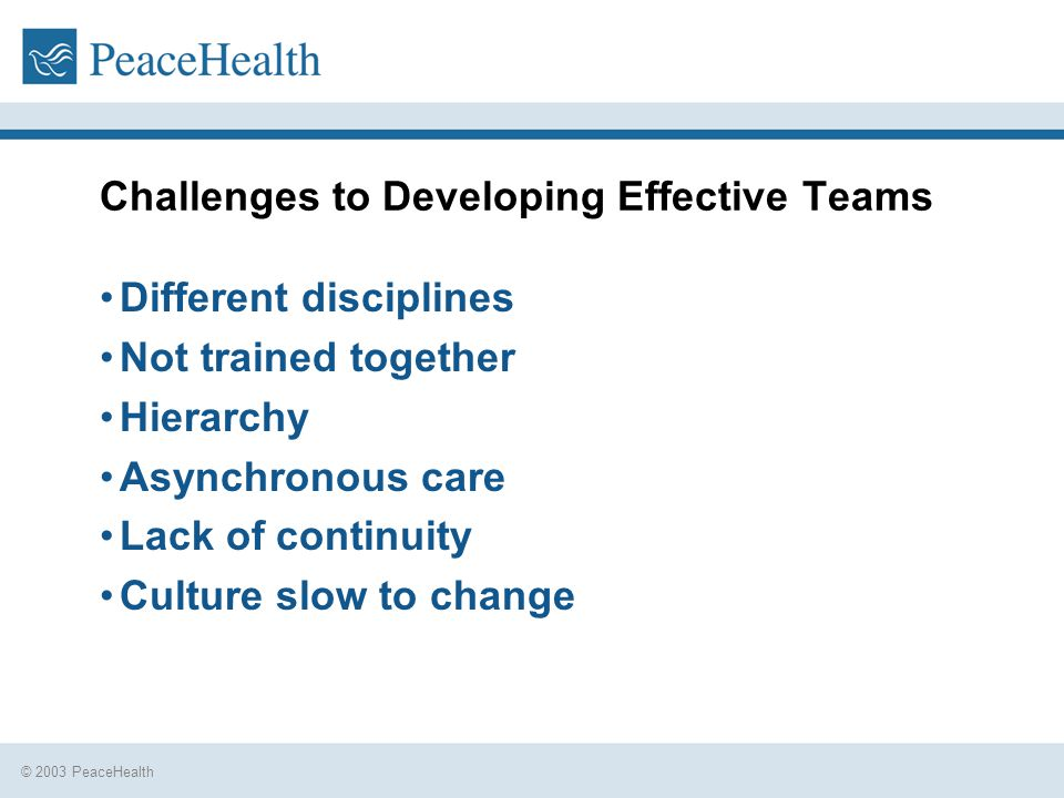 © 2003 PeaceHealth Challenges to Developing Effective Teams Different disciplines Not trained together Hierarchy Asynchronous care Lack of continuity Culture slow to change
