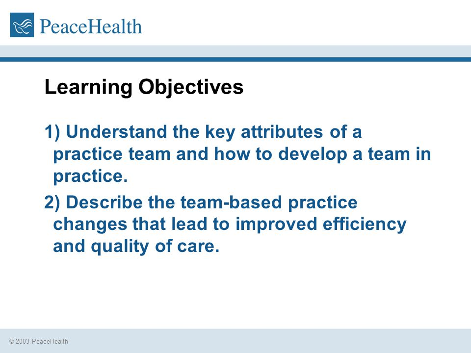 © 2003 PeaceHealth Learning Objectives 1) Understand the key attributes of a practice team and how to develop a team in practice.