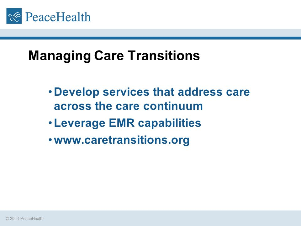 © 2003 PeaceHealth Managing Care Transitions Develop services that address care across the care continuum Leverage EMR capabilities www.caretransitions.org