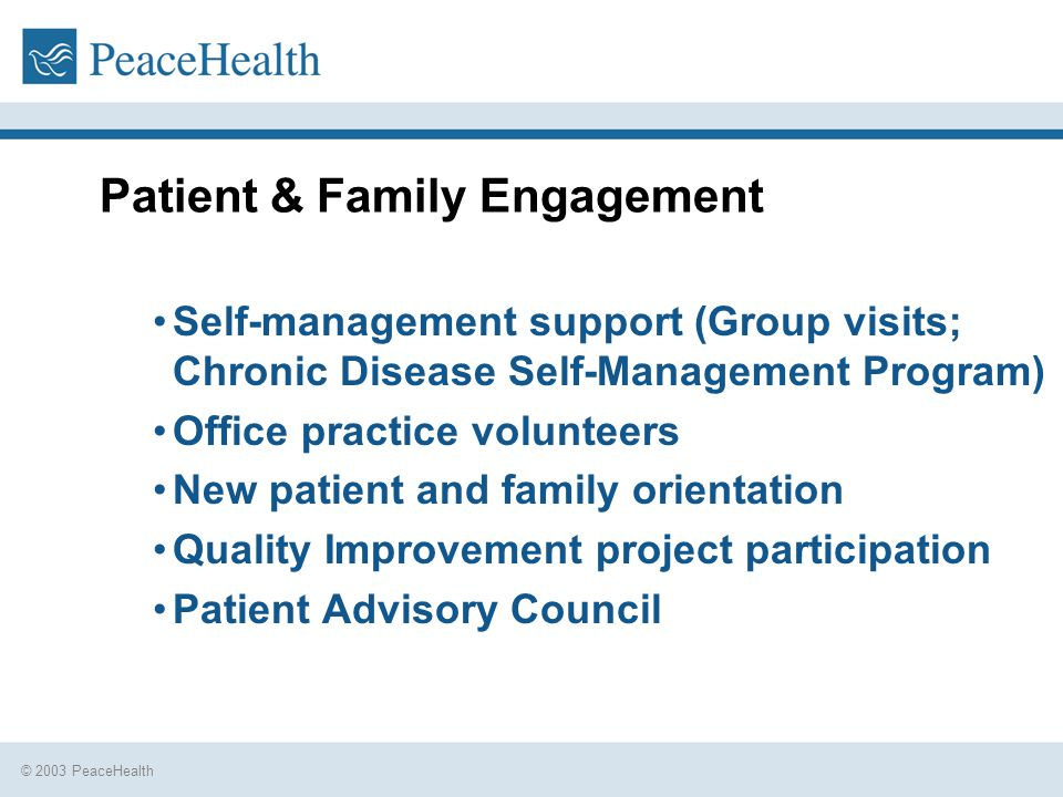 © 2003 PeaceHealth Patient & Family Engagement Self-management support (Group visits; Chronic Disease Self-Management Program) Office practice volunteers New patient and family orientation Quality Improvement project participation Patient Advisory Council