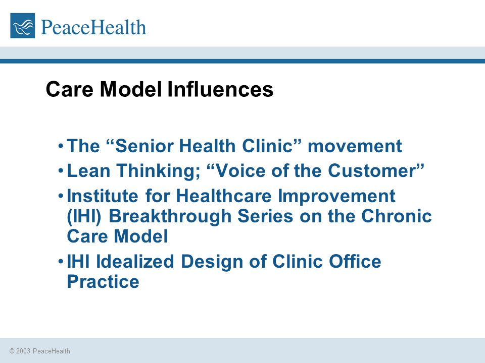 Care Model Influences The Senior Health Clinic movement Lean Thinking; Voice of the Customer Institute for Healthcare Improvement (IHI) Breakthrough Series on the Chronic Care Model IHI Idealized Design of Clinic Office Practice
