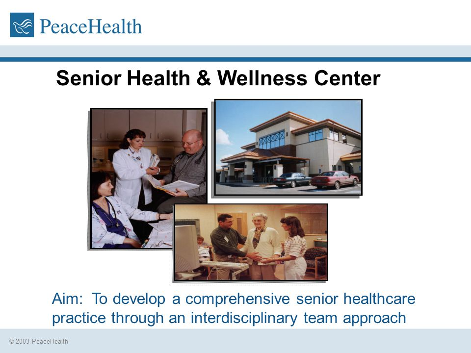 © 2003 PeaceHealth Senior Health & Wellness Center Aim: To develop a comprehensive senior healthcare practice through an interdisciplinary team approach