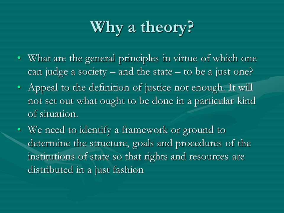 Why a theory? What are the general principles in virtue of which one can judge a society – and the state – to be a just one?What are the general princ