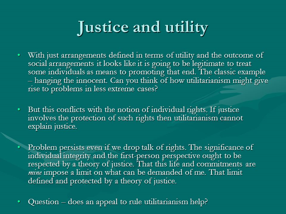 Justice and utility With just arrangements defined in terms of utility and the outcome of social arrangements it looks like it is going to be legitimate to treat some individuals as means to promoting that end.