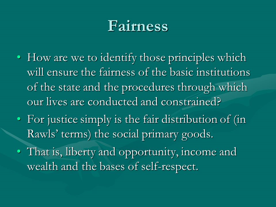 Fairness How are we to identify those principles which will ensure the fairness of the basic institutions of the state and the procedures through which our lives are conducted and constrained How are we to identify those principles which will ensure the fairness of the basic institutions of the state and the procedures through which our lives are conducted and constrained.