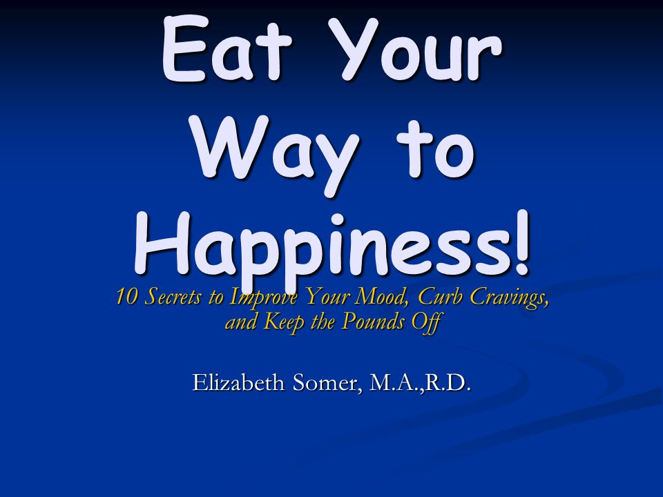 Eat Your Way to Happiness! 10 Secrets to Improve Your Mood, Curb Cravings, and Keep the Pounds Off Elizabeth Somer, M.A.,R.D.