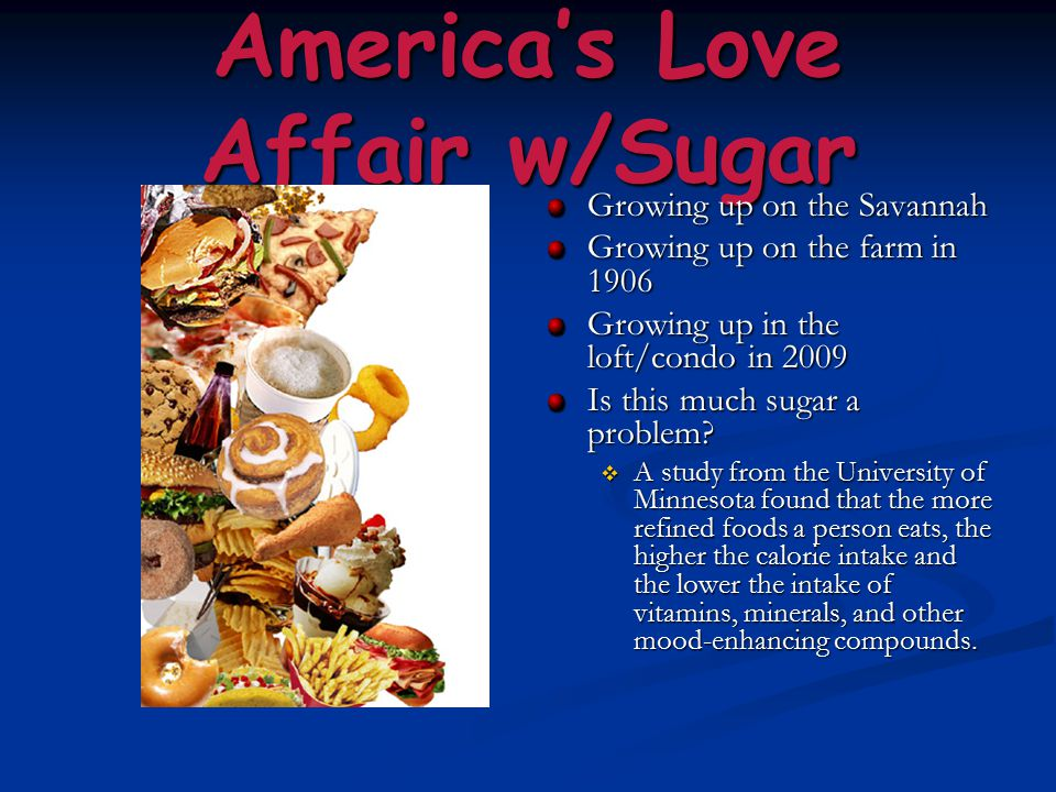 America's Love Affair w/Sugar Growing up on the Savannah Growing up on the farm in 1906 Growing up in the loft/condo in 2009 Is this much sugar a problem.