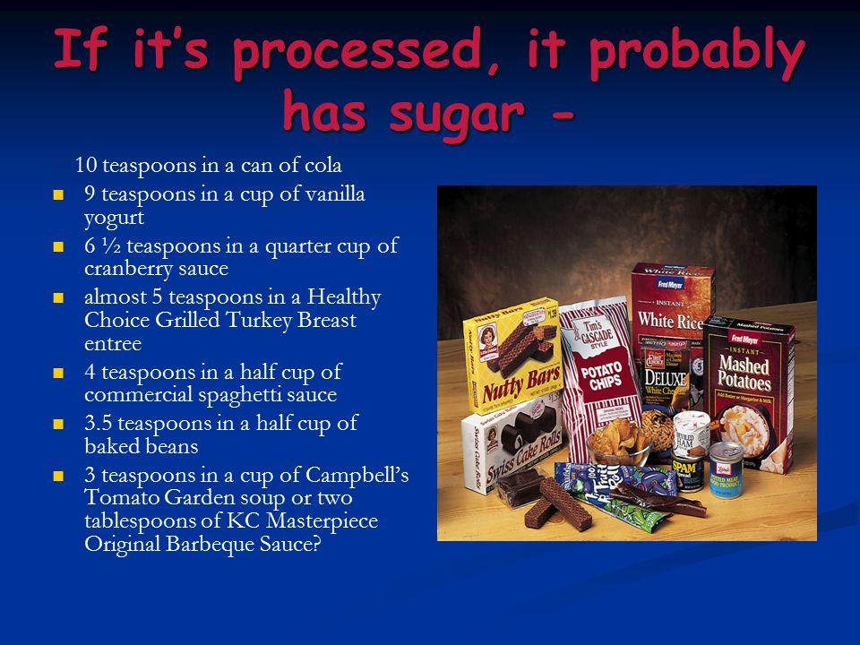 If it's processed, it probably has sugar - 10 teaspoons in a can of cola 9 teaspoons in a cup of vanilla yogurt 6 ½ teaspoons in a quarter cup of cran
