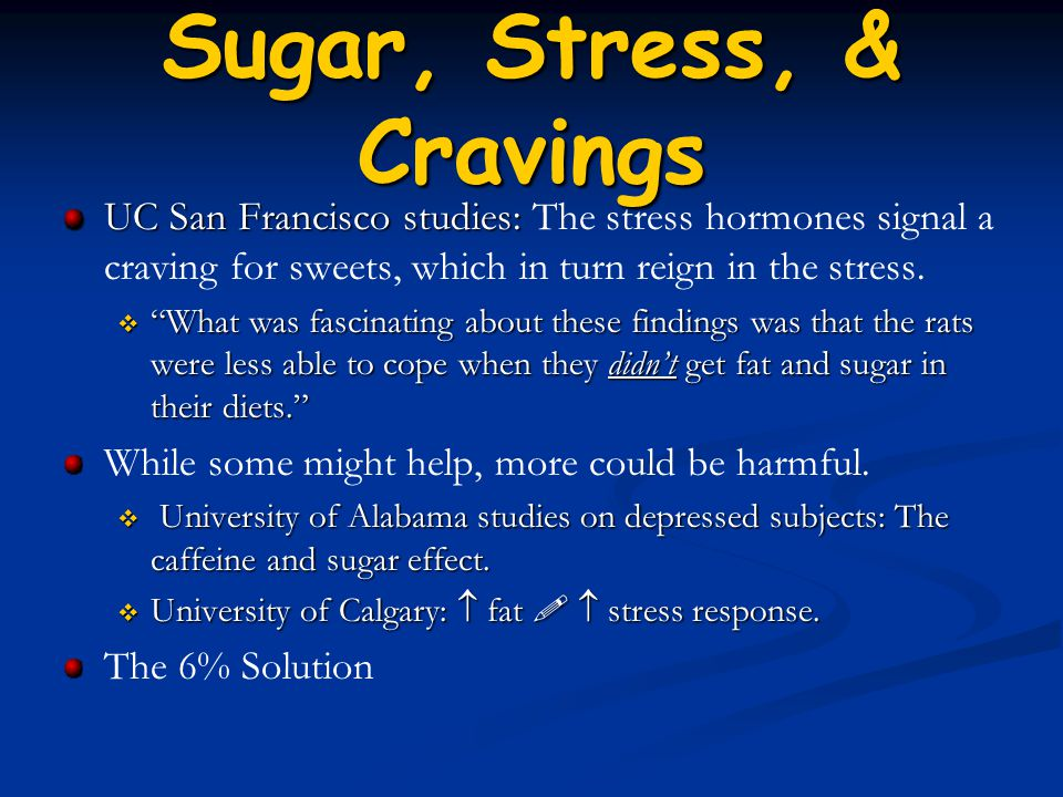Sugar, Stress, & Cravings UC San Francisco studies: UC San Francisco studies: The stress hormones signal a craving for sweets, which in turn reign in the stress.