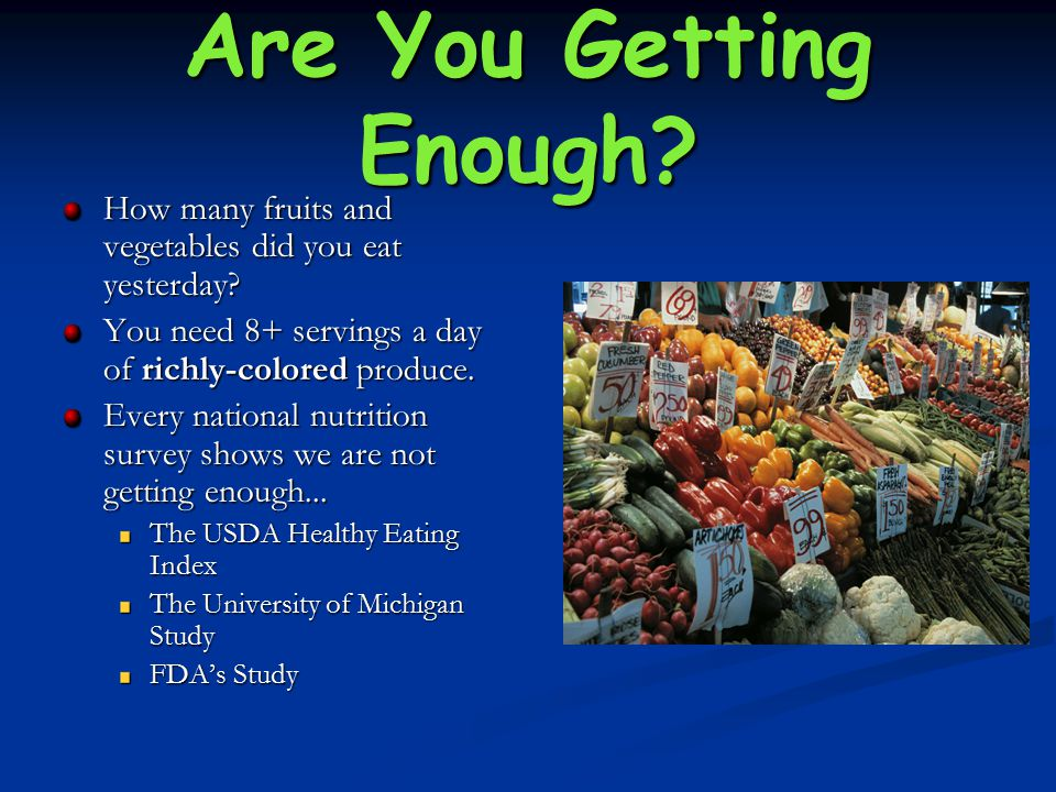 Are You Getting Enough? How many fruits and vegetables did you eat yesterday? You need 8+ servings a day of richly-colored produce. Every national nut