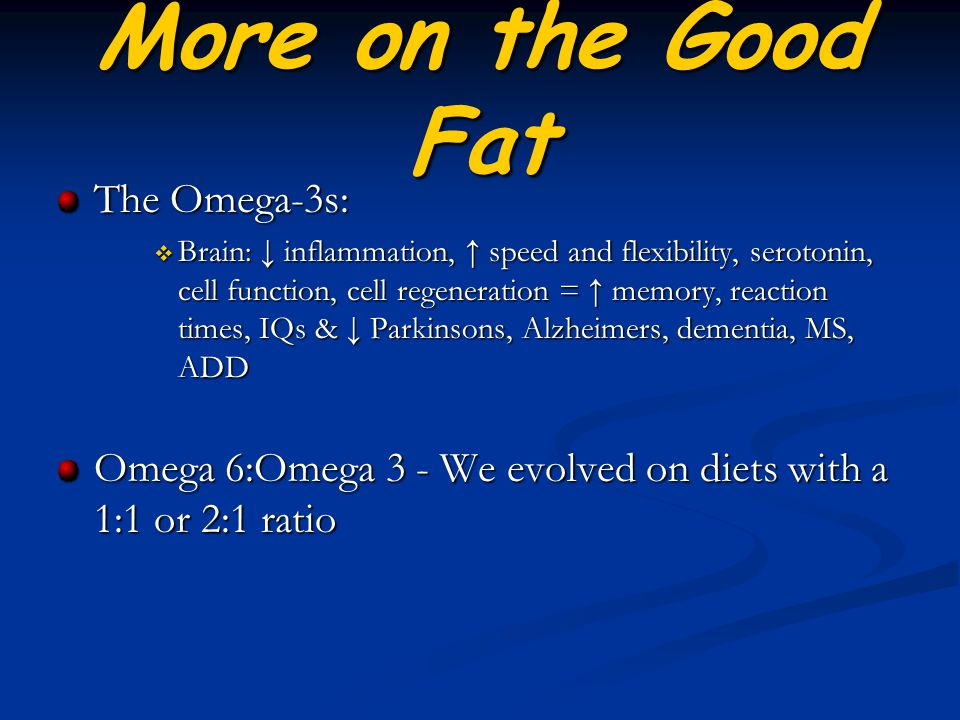 More on the Good Fat The Omega-3s:  Brain: ↓ inflammation, ↑ speed and flexibility, serotonin, cell function, cell regeneration = ↑ memory, reaction