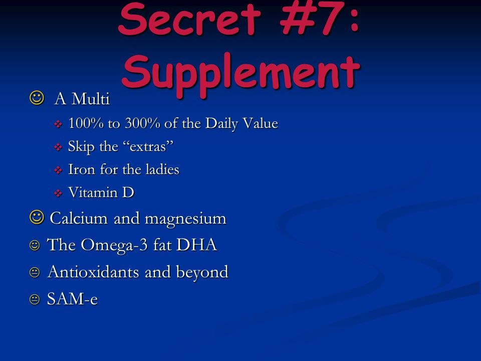 "Secret #7: Supplement A Multi A Multi  100% to 300% of the Daily Value  Skip the ""extras""  Iron for the ladies  Vitamin D Calcium and magnesium Ca"