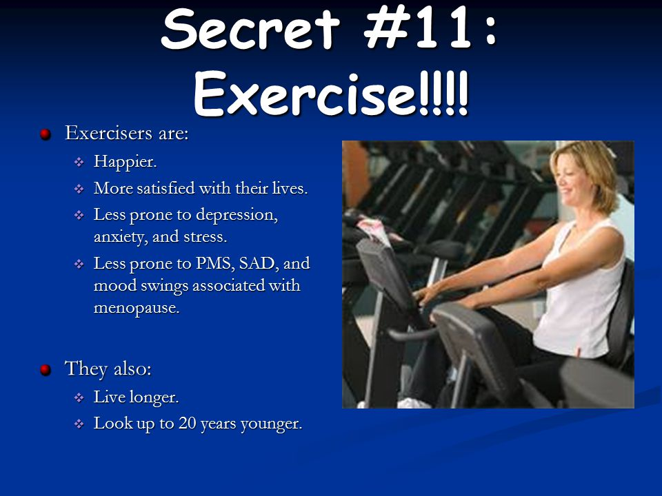 Secret #11: Exercise!!!. Exercisers are:  Happier.
