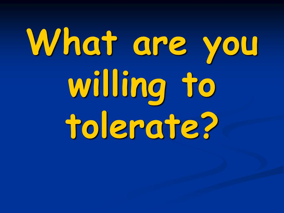 What are you willing to tolerate