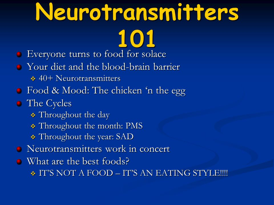 Neurotransmitters 101 Everyone turns to food for solace Your diet and the blood-brain barrier  40+ Neurotransmitters Food & Mood: The chicken 'n the egg The Cycles  Throughout the day  Throughout the month: PMS  Throughout the year: SAD Neurotransmitters work in concert What are the best foods.