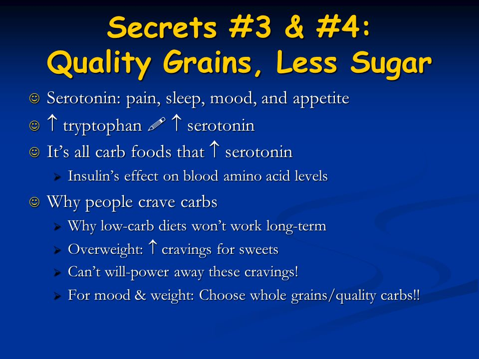 Secrets #3 & #4: Quality Grains, Less Sugar Serotonin: pain, sleep, mood, and appetite Serotonin: pain, sleep, mood, and appetite  tryptophan   ser