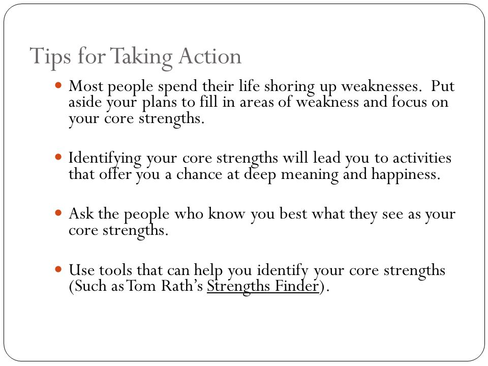 Tips for Taking Action Most people spend their life shoring up weaknesses.