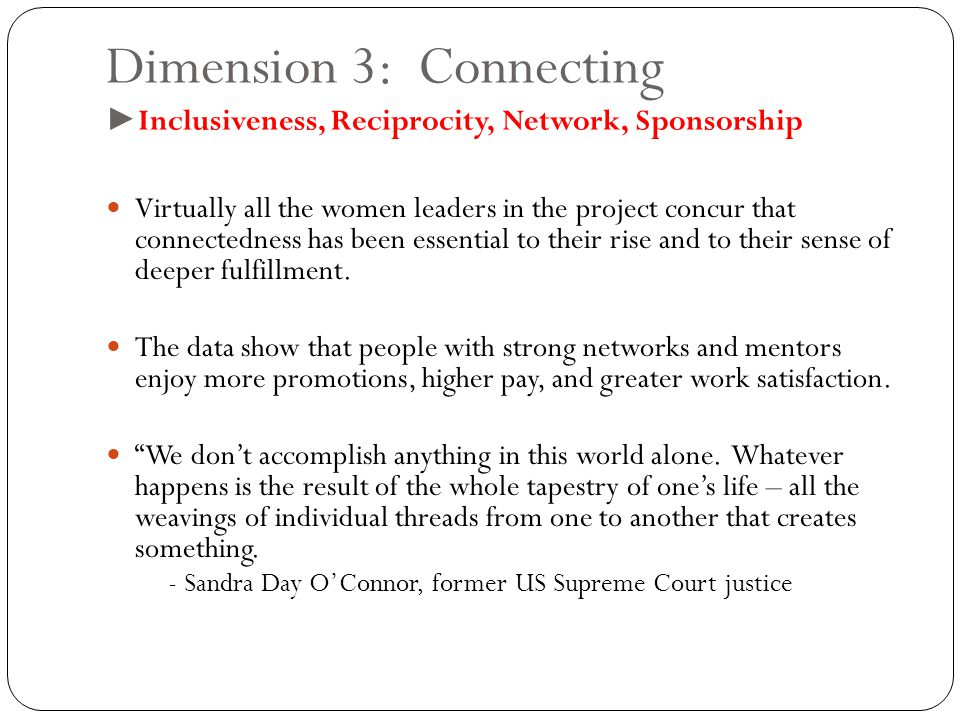 Dimension 3: Connecting ► Inclusiveness, Reciprocity, Network, Sponsorship Virtually all the women leaders in the project concur that connectedness has been essential to their rise and to their sense of deeper fulfillment.