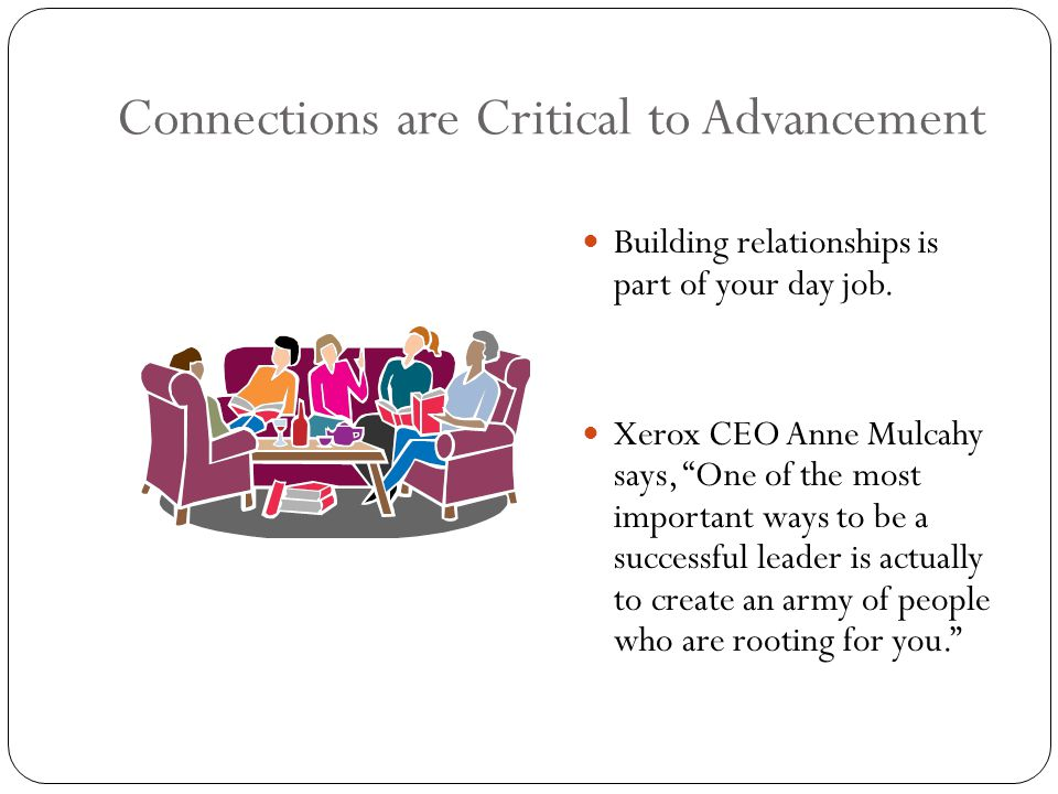 Connections are Critical to Advancement Building relationships is part of your day job.