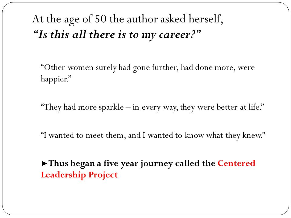 At the age of 50 the author asked herself, Is this all there is to my career Other women surely had gone further, had done more, were happier. They had more sparkle – in every way, they were better at life. I wanted to meet them, and I wanted to know what they knew. ► Thus began a five year journey called the Centered Leadership Project