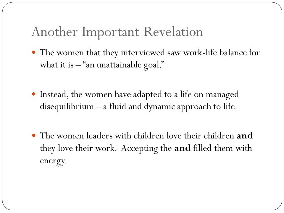 Another Important Revelation The women that they interviewed saw work-life balance for what it is – an unattainable goal. Instead, the women have adapted to a life on managed disequilibrium – a fluid and dynamic approach to life.