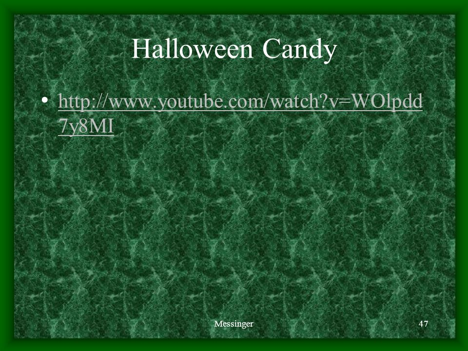 Halloween Candy http://www.youtube.com/watch v=WOlpdd 7y8MI http://www.youtube.com/watch v=WOlpdd 7y8MI Messinger47