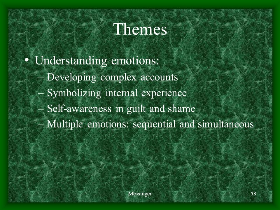 Messinger53 Themes Understanding emotions: –Developing complex accounts –Symbolizing internal experience –Self-awareness in guilt and shame –Multiple emotions: sequential and simultaneous