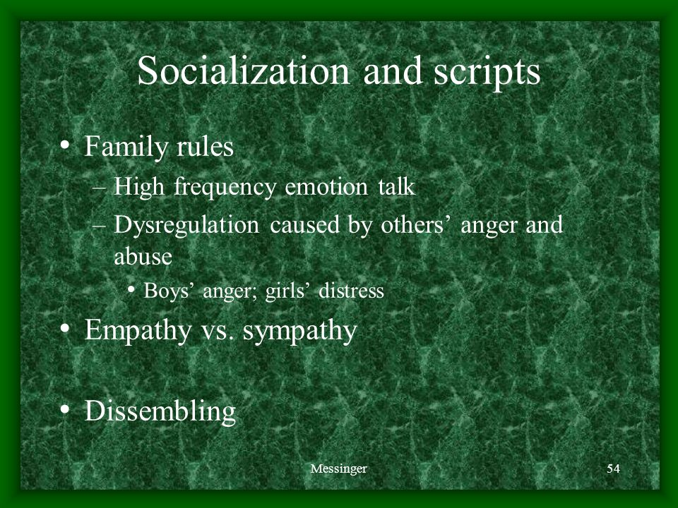 Messinger54 Socialization and scripts Family rules –High frequency emotion talk –Dysregulation caused by others' anger and abuse Boys' anger; girls' distress Empathy vs.