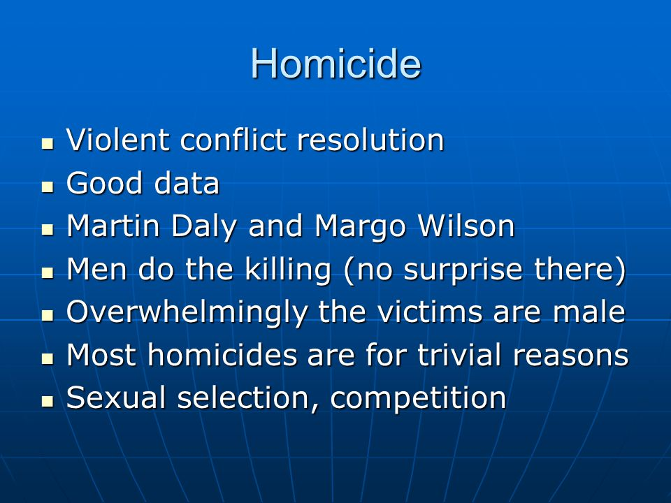 Homicide Violent conflict resolution Violent conflict resolution Good data Good data Martin Daly and Margo Wilson Martin Daly and Margo Wilson Men do the killing (no surprise there) Men do the killing (no surprise there) Overwhelmingly the victims are male Overwhelmingly the victims are male Most homicides are for trivial reasons Most homicides are for trivial reasons Sexual selection, competition Sexual selection, competition