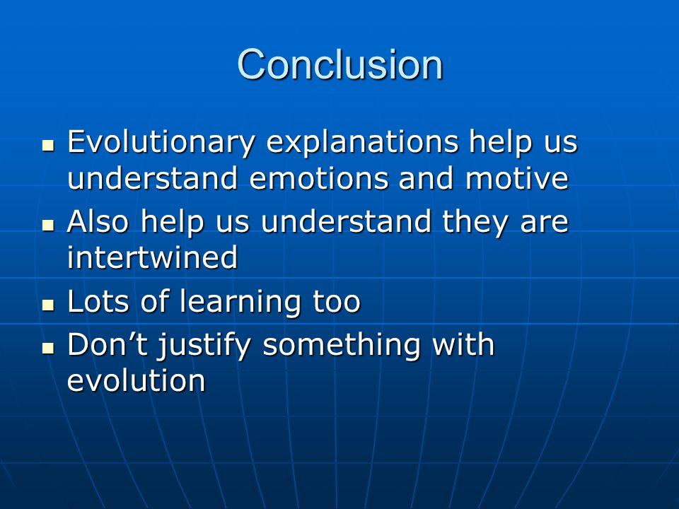 Conclusion Evolutionary explanations help us understand emotions and motive Evolutionary explanations help us understand emotions and motive Also help us understand they are intertwined Also help us understand they are intertwined Lots of learning too Lots of learning too Don't justify something with evolution Don't justify something with evolution