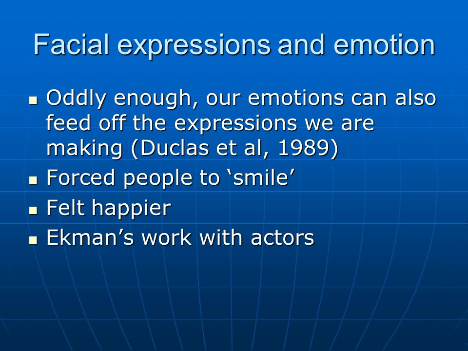 Facial expressions and emotion Oddly enough, our emotions can also feed off the expressions we are making (Duclas et al, 1989) Oddly enough, our emotions can also feed off the expressions we are making (Duclas et al, 1989) Forced people to 'smile' Forced people to 'smile' Felt happier Felt happier Ekman's work with actors Ekman's work with actors
