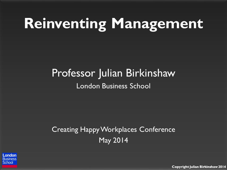 Copyright Julian Birkinshaw 2014 Reinventing Management Professor Julian Birkinshaw London Business School Creating Happy Workplaces Conference May 2014