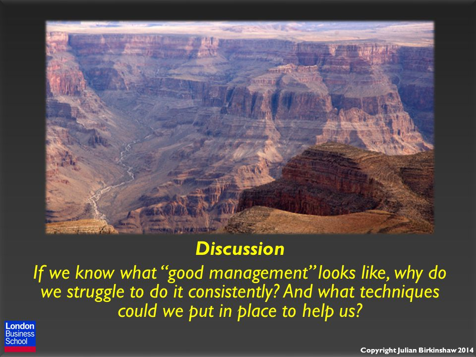 Copyright Julian Birkinshaw 2014 Discussion If we know what good management looks like, why do we struggle to do it consistently.