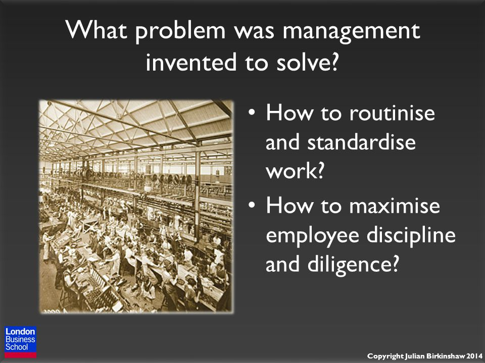 Copyright Julian Birkinshaw 2014 What problem was management invented to solve.